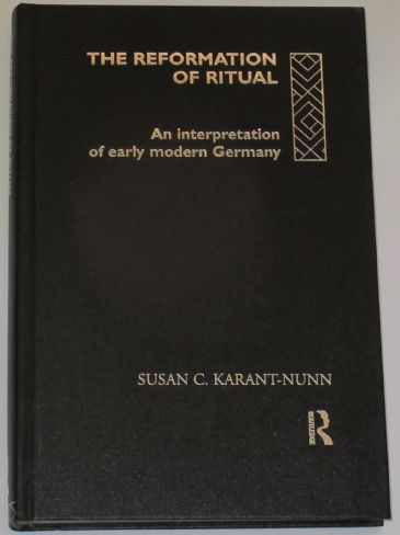 The Reformation of Ritual - An Interpretation of Early Modern Germany, by Susan C. Karant-Nunn